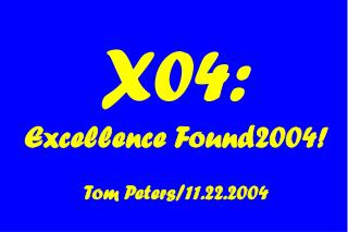 X04: Excellence Found2004! Tom Peters/11.22.2004