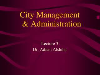 City Management & Administration Lecture 3 Dr. Adnan Alshiha