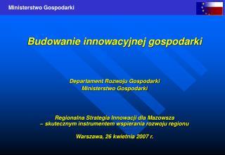 Budowanie innowacyjnej gospodarki Departament Rozwoju Gospodarki Ministerstwo Gospodarki