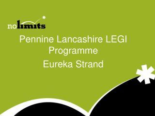 Pennine Lancashire LEGI Programme Eureka Strand