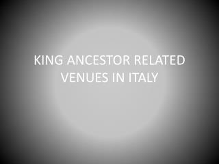 KING ANCESTOR RELATED VENUES IN ITALY