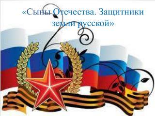 « Сыны  Отечества. Защитники земли русской»