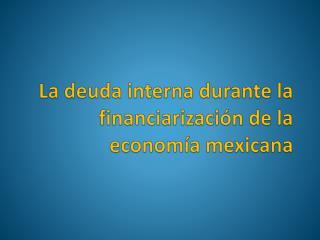 La deuda interna durante la  financiarización  de la economía mexicana