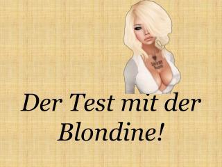 Der Test mit der Blondine!