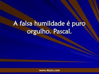A falsa humildade é puro orgulho. Pascal.