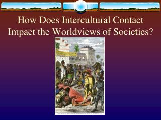 How Does Intercultural Contact Impact the Worldviews of Societies?
