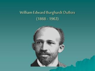 William Edward Burghardt DuBois 1868 - 1963