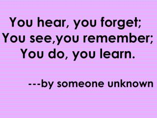 You hear, you forget; You see,you remember;      You do, you learn.