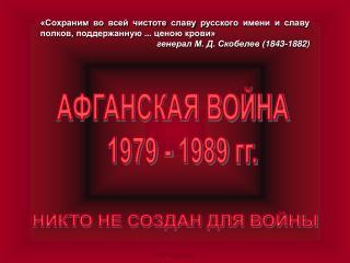 АФГАНСКАЯ ВОЙНА    1979 - 1989 гг.