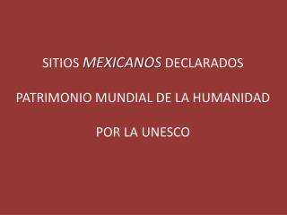 SITIOS  MEXICANOS  DECLARADOS PATRIMONIO MUNDIAL DE LA HUMANIDAD POR LA UNESCO