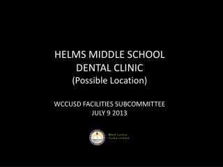 HELMS MIDDLE SCHOOL  DENTAL CLINIC (Possible Location) WCCUSD FACILITIES SUBCOMMITTEE JULY 9 2013