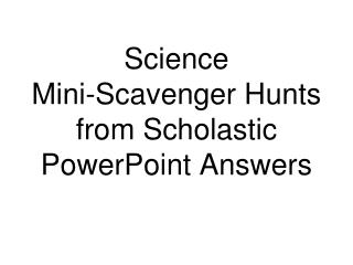 Science  Mini-Scavenger Hunts from Scholastic  PowerPoint Answers
