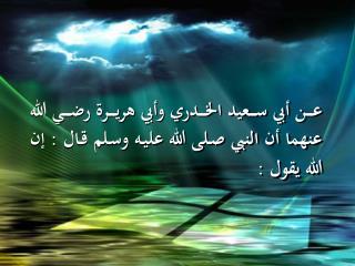 عن أبي سعيد الخدري وأبي هريرة رضي الله عنهما أن النبي صلى الله عليه وسلم قال : إ ن الله يقول :