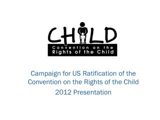 Campaign for US Ratification of the Convention on the Rights of the Child 2012 Presentation