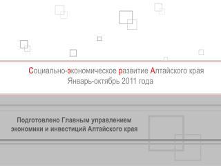 С оциально- э кономическое  р азвитие  А лтайского края Январь-октябрь 2011 года