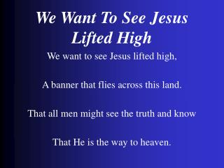 We Want To See Jesus Lifted High