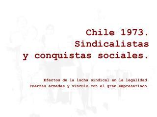 Chile 1973.  Sindicalistas  y conquistas sociales.  Efectos de la lucha sindical en la legalidad.