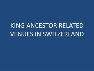 KING ANCESTOR RELATED VENUES IN SWITZERLAND