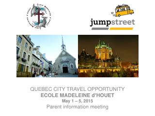 QUEBEC CITY TRAVEL OPPORTUNITY ECOLE MADELEINE  d'HOUET May 1 – 5, 2015 Parent information meeting