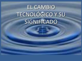 EL CAMBIO TECNOLÓGICO Y SU SIGNIFICADO