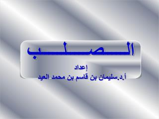 الـــــصـــــلـــــب إعداد أ.د.سليمان بن قاسم بن محمد العيد