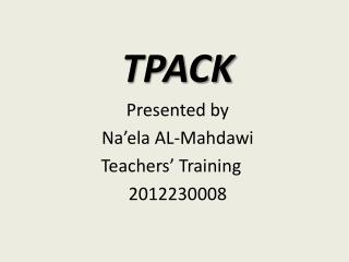 TPACK Presented by Na'ela  AL- Mahdawi 	Teachers' Training 2012230008