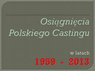 Osiągnięcia Polskiego Castingu w latach 1959  -  2013