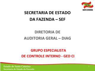 SECRETARIA DE ESTADO  DA FAZENDA – SEF DIRETORIA DE  AUDITORIA GERAL – DIAG   GRUPO ESPECIALISTA