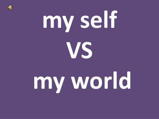 my self  VS  my world