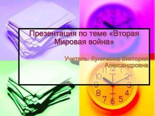 Презентация по теме «Вторая Мировая война» Учитель:  Куничкина  Виктория Александровна