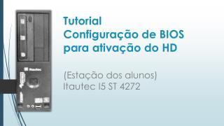 Tutorial  Configuração de BIOS para ativação do HD  (Estação dos alunos)  Itautec I5 ST 4272