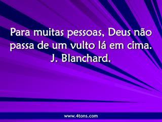 Para muitas pessoas, Deus não passa de um vulto lá em cima. J. Blanchard.