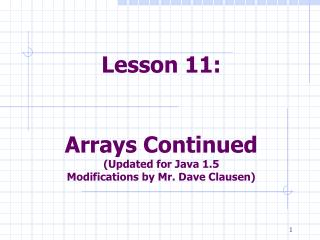 Lesson 11:    Arrays Continued Updated for Java 1.5 Modifications by Mr. Dave Clausen