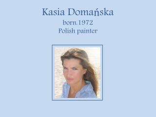 Kasia Doma ń ska born.1972 Polish painter