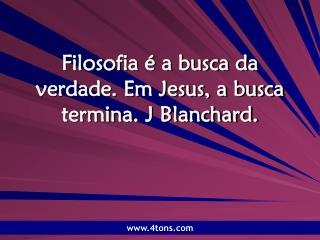 Filosofia é a busca da verdade. Em Jesus, a busca termina. J Blanchard.