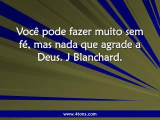 Você pode fazer muito sem fé, mas nada que agrade a Deus. J Blanchard.