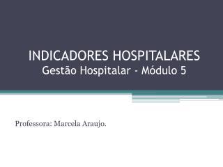INDICADORES HOSPITALARES Gestão Hospitalar - Módulo 5