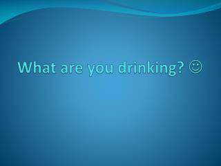 What are you drinking?  ?