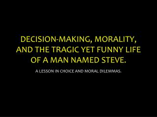 DECISION-MAKING, MORALITY, AND THE TRAGIC YET FUNNY LIFE OF A MAN NAMED STEVE.
