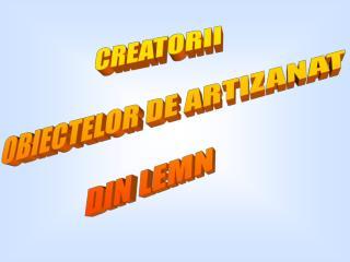 CREATORII  OBIECTELOR DE ARTIZANAT  DIN LEMN