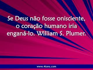 Se Deus não fosse onisciente, o coração humano iria enganá-lo. William S. Plumer.