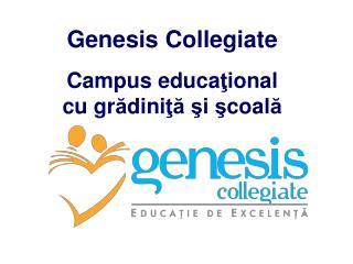Genesis Collegiate Campus educa ţ ional cu gr ă dini ţă ş i  ş coal ă