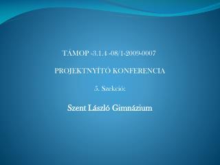 TÁMOP -3.1.4 -08/1-2009-0007 PROJEKTNYÍTÓ KONFERENCIA 5. Szekció: Szent László Gimnázium