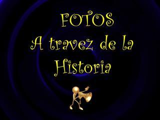 FOTOS     A travez de la         Historia