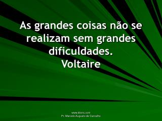 As grandes coisas n�o se realizam sem grandes dificuldades. Voltaire