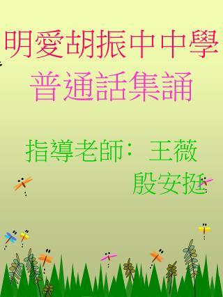 明愛胡振中中學 普通話集誦 指導老師 ﹕ 王薇        殷安挺