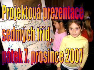 Projektová prezentace sedmých tříd, pátek 7. prosince 2007
