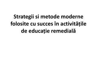 Strategii si metode moderne folosite cu succes în activitățile de educație remedială