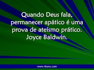 Quando Deus fala, permanecer apático é uma prova de ateísmo prático. Joyce Baldwin.