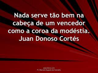 Nada serve tão bem na cabeça de um vencedor como a coroa da modéstia. Juan Donoso Cortés